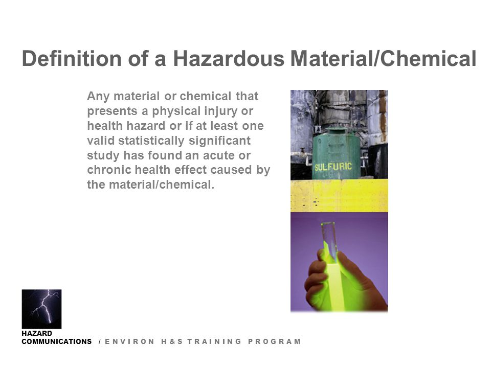 HAZARD COMMUNICATIONS / E N V I R O N H & S T R A I N I N G P R O G R A M Definition of a Hazardous Material/Chemical Any material or chemical that presents a physical injury or health hazard or if at least one valid statistically significant study has found an acute or chronic health effect caused by the material/chemical.