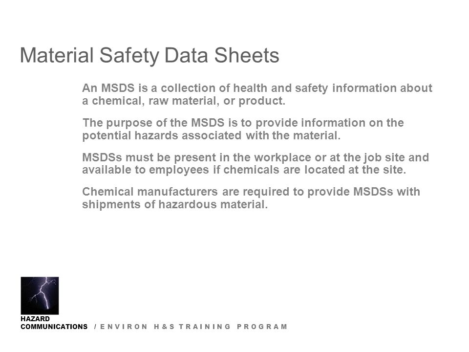 HAZARD COMMUNICATIONS / E N V I R O N H & S T R A I N I N G P R O G R A M Material Safety Data Sheets An MSDS is a collection of health and safety information about a chemical, raw material, or product.