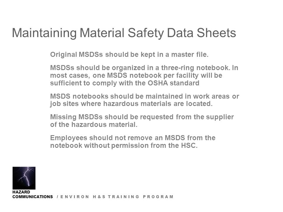 HAZARD COMMUNICATIONS / E N V I R O N H & S T R A I N I N G P R O G R A M Maintaining Material Safety Data Sheets Original MSDSs should be kept in a master file.
