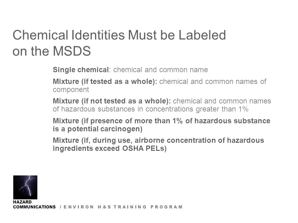HAZARD COMMUNICATIONS / E N V I R O N H & S T R A I N I N G P R O G R A M Chemical Identities Must be Labeled on the MSDS Single chemical: chemical and common name Mixture (if tested as a whole): chemical and common names of component Mixture (if not tested as a whole): chemical and common names of hazardous substances in concentrations greater than 1% Mixture (if presence of more than 1% of hazardous substance is a potential carcinogen) Mixture (if, during use, airborne concentration of hazardous ingredients exceed OSHA PELs)