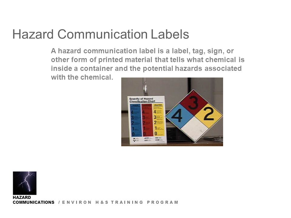HAZARD COMMUNICATIONS / E N V I R O N H & S T R A I N I N G P R O G R A M Hazard Communication Labels A hazard communication label is a label, tag, sign, or other form of printed material that tells what chemical is inside a container and the potential hazards associated with the chemical.