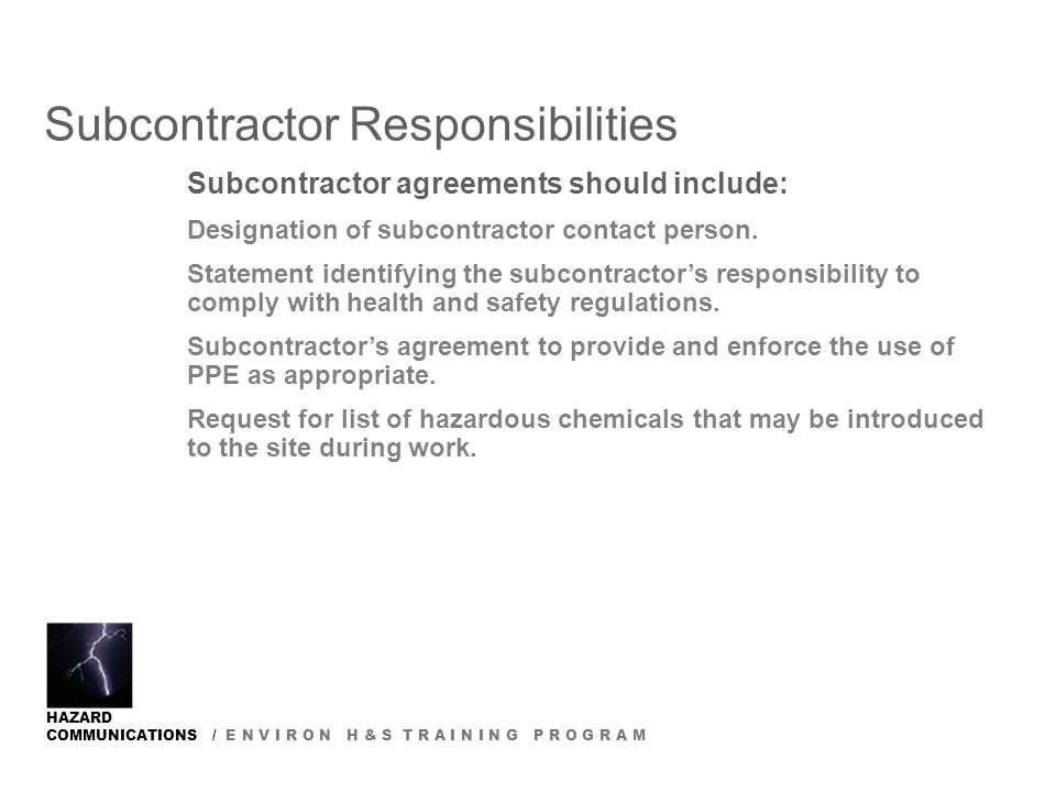 HAZARD COMMUNICATIONS / E N V I R O N H & S T R A I N I N G P R O G R A M Subcontractor Responsibilities Subcontractor agreements should include: Designation of subcontractor contact person.