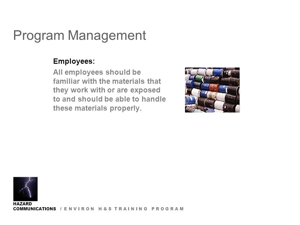 HAZARD COMMUNICATIONS / E N V I R O N H & S T R A I N I N G P R O G R A M Program Management Employees: All employees should be familiar with the materials that they work with or are exposed to and should be able to handle these materials properly.