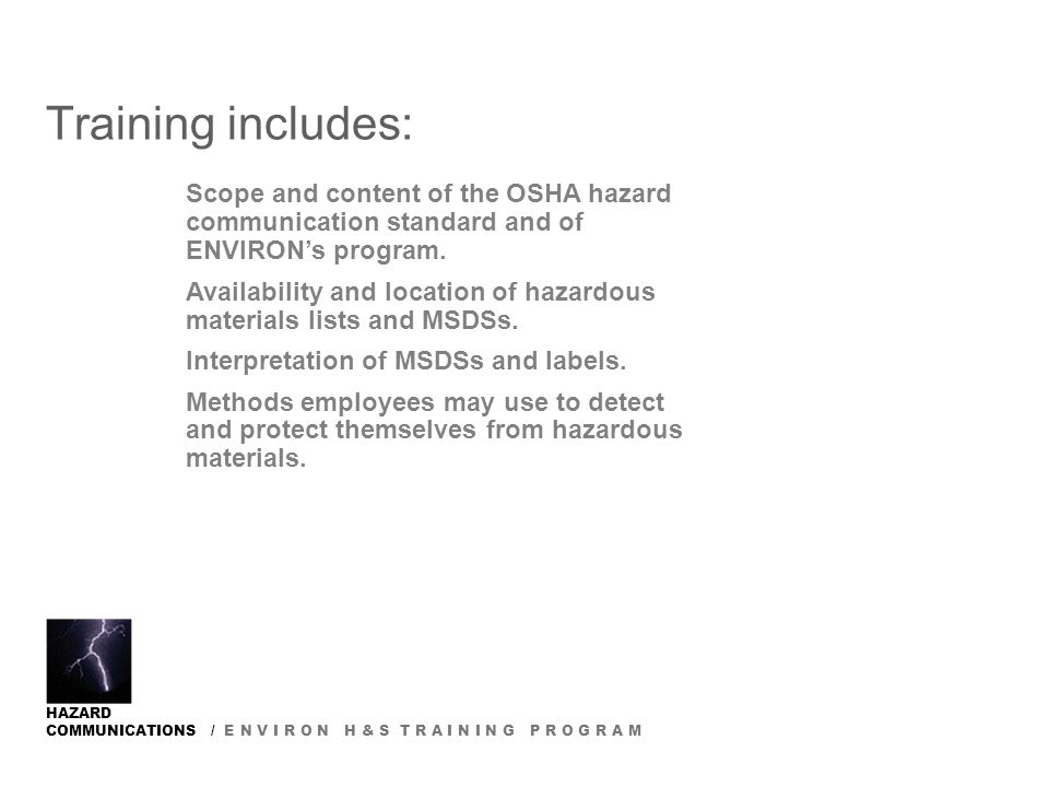 HAZARD COMMUNICATIONS / E N V I R O N H & S T R A I N I N G P R O G R A M Training includes: Scope and content of the OSHA hazard communication standard and of ENVIRON's program.