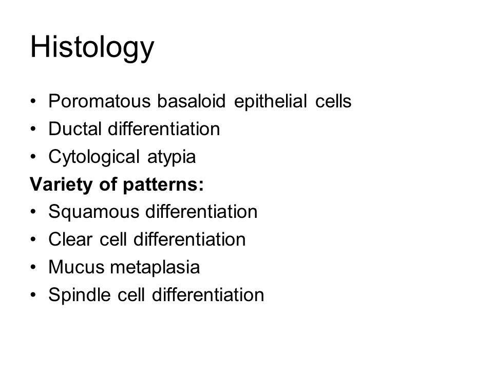 Histology Poromatous basaloid epithelial cells Ductal differentiation Cytological atypia Variety of patterns: Squamous differentiation Clear cell differentiation Mucus metaplasia Spindle cell differentiation