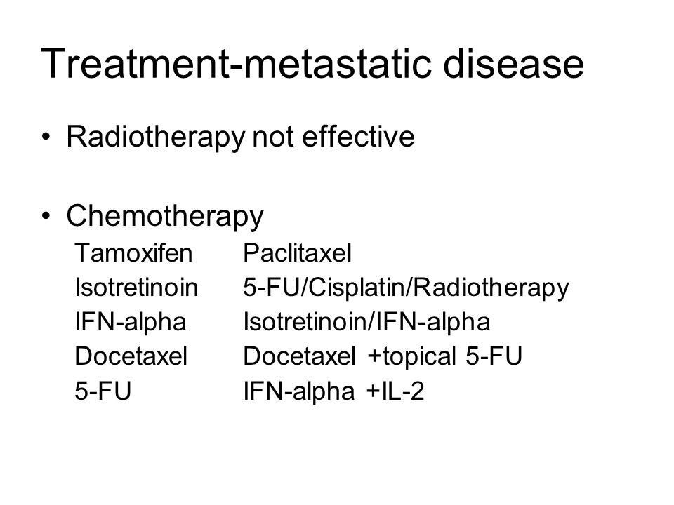 Treatment-metastatic disease Radiotherapy not effective Chemotherapy TamoxifenPaclitaxel Isotretinoin5-FU/Cisplatin/Radiotherapy IFN-alphaIsotretinoin/IFN-alpha DocetaxelDocetaxel +topical 5-FU 5-FUIFN-alpha +IL-2