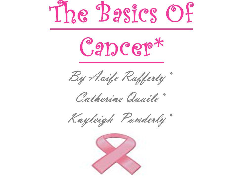 The Basics Of Cancer* By Aoife Rafferty* Catherine Quaile* Kayleigh Powderly*