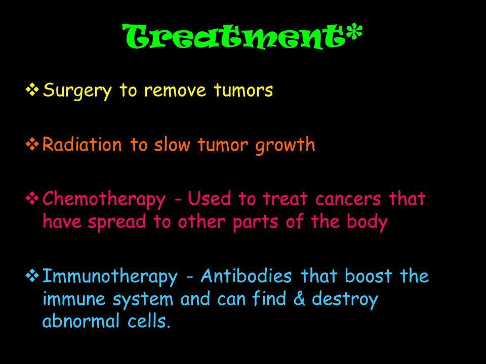 Treatment*  Surgery to remove tumors  Radiation to slow tumor growth  Chemotherapy - Used to treat cancers that have spread to other parts of the body  Immunotherapy - Antibodies that boost the immune system and can find & destroy abnormal cells.