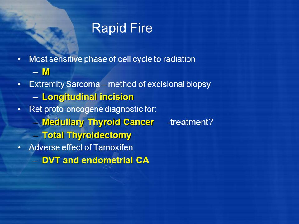 Rapid Fire Most sensitive phase of cell cycle to radiation –M–M–M–M Extremity Sarcoma – method of excisional biopsy –Longitudinal incision Ret proto-o
