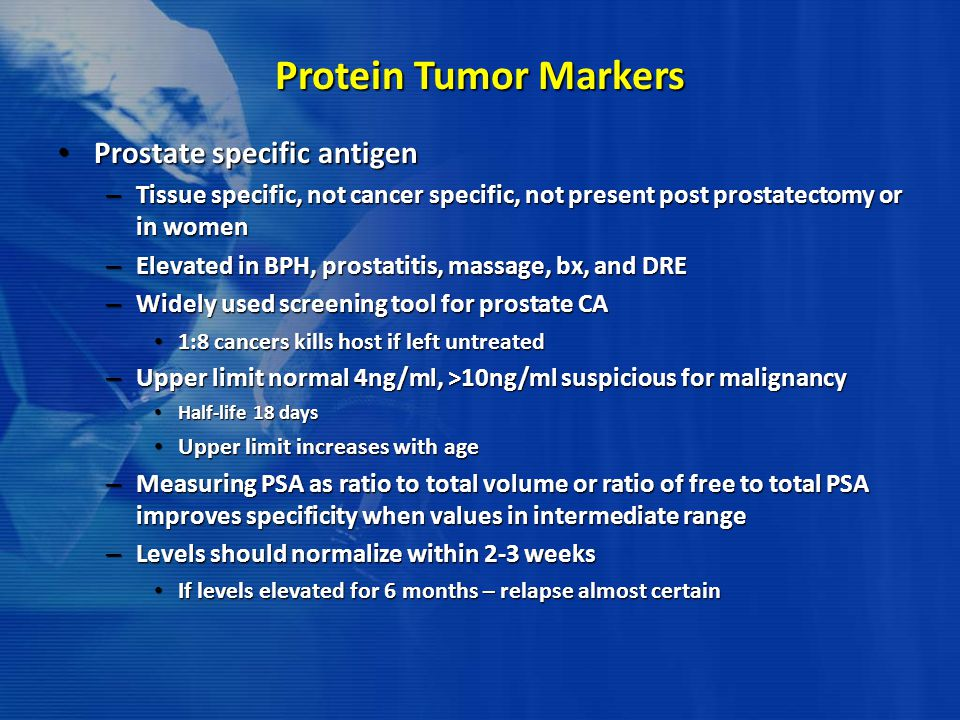 Protein Tumor Markers Prostate specific antigen Prostate specific antigen – Tissue specific, not cancer specific, not present post prostatectomy or in