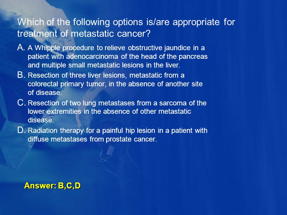 Which of the following options is/are appropriate for treatment of metastatic cancer? A. A Whipple procedure to relieve obstructive jaundice in a pati