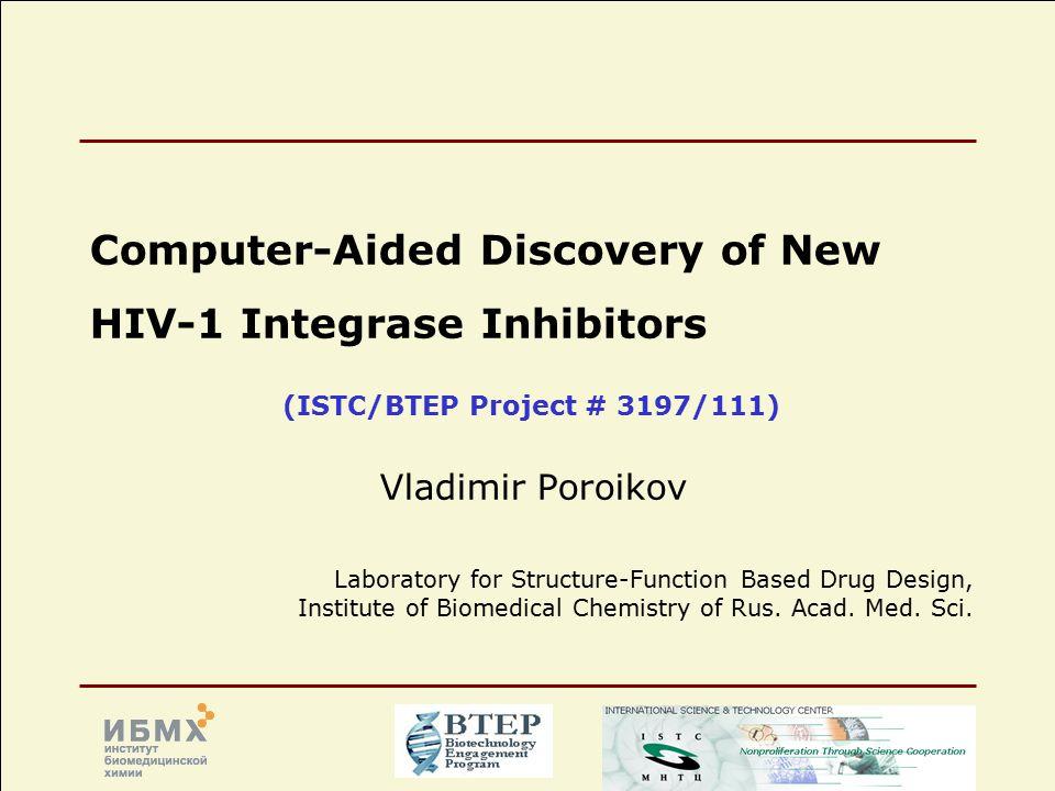ISTC/BTEP Project # 3197/111 Svyatoslav Shevelev IOC RAS (FWS) Marina Gottikh IPCB MSU Vladimir Poroikov IBMC RAMS HIV/AIDS Computer-assisted discovery of new HIV-1 integrase inhibitors Marc Nicklaus NCI/NIH