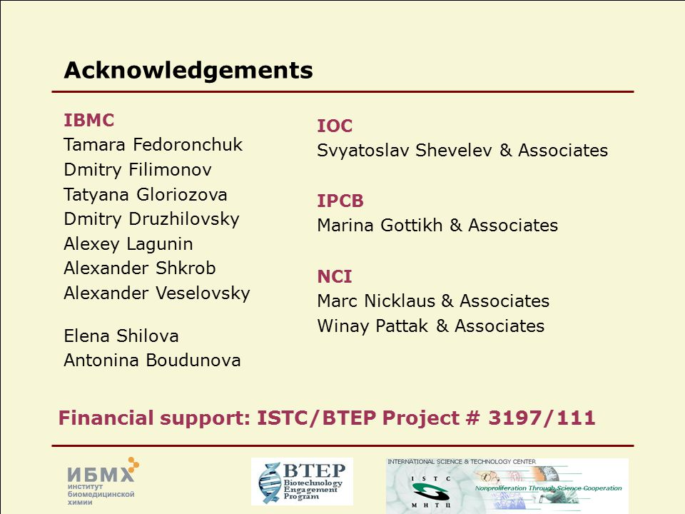 Acknowledgements IBMC Tamara Fedoronchuk Dmitry Filimonov Tatyana Gloriozova Dmitry Druzhilovsky Alexey Lagunin Alexander Shkrob Alexander Veselovsky Elena Shilova Antonina Boudunova IOC Svyatoslav Shevelev & Associates IPCB Marina Gottikh & Associates NCI Marc Nicklaus & Associates Winay Pattak & Associates Financial support: ISTC/BTEP Project # 3197/111