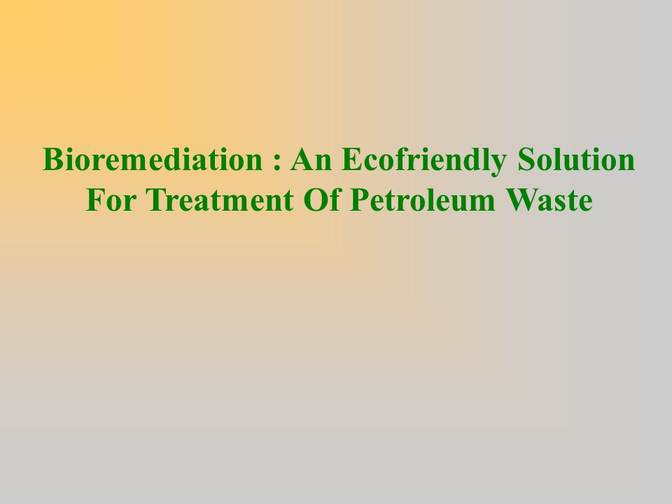 Bioremediation : An Ecofriendly Solution For Treatment Of Petroleum Waste