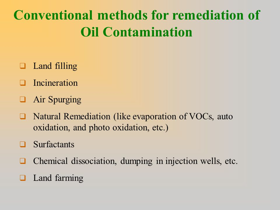 Conventional methods for remediation of Oil Contamination  Land filling  Incineration  Air Spurging  Natural Remediation (like evaporation of VOCs