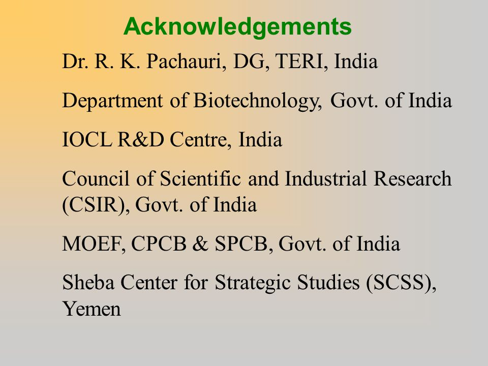 Acknowledgements Dr. R. K. Pachauri, DG, TERI, India Department of Biotechnology, Govt. of India IOCL R&D Centre, India Council of Scientific and Indu