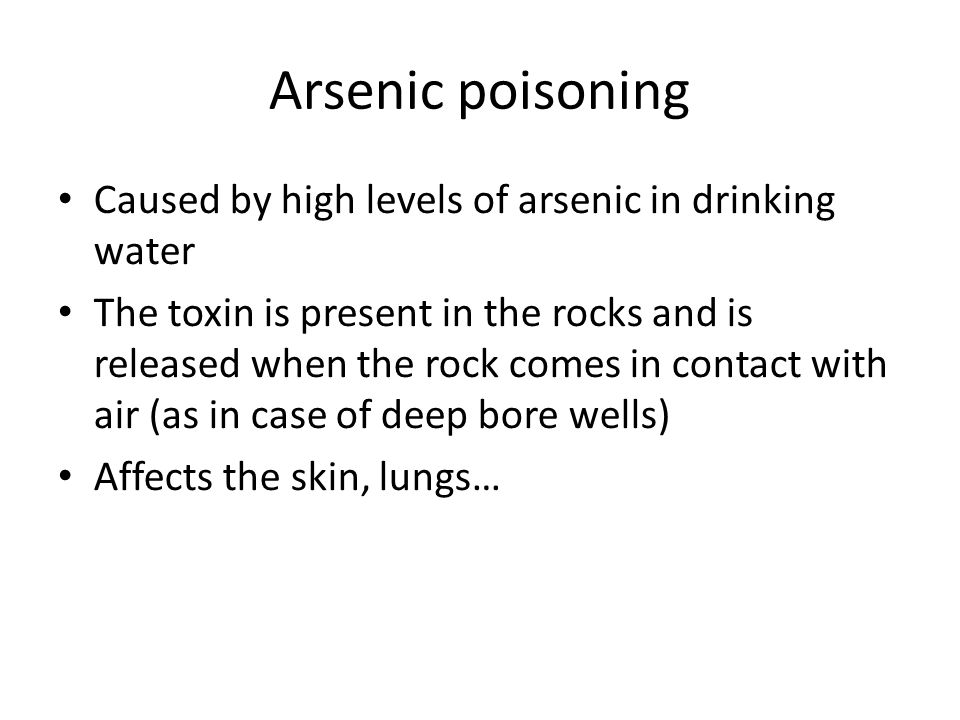 Arsenic poisoning Caused by high levels of arsenic in drinking water The toxin is present in the rocks and is released when the rock comes in contact with air (as in case of deep bore wells) Affects the skin, lungs…