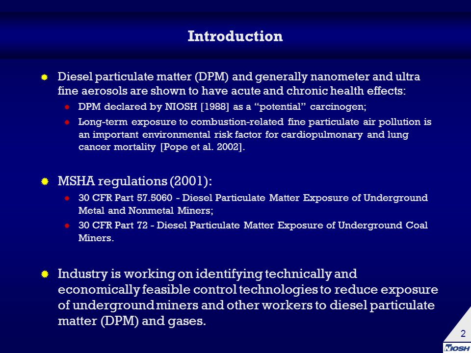 2 Introduction  Diesel particulate matter (DPM) and generally nanometer and ultra fine aerosols are shown to have acute and chronic health effects:  DPM declared by NIOSH [1988] as a potential carcinogen;  Long-term exposure to combustion-related fine particulate air pollution is an important environmental risk factor for cardiopulmonary and lung cancer mortality [Pope et al.