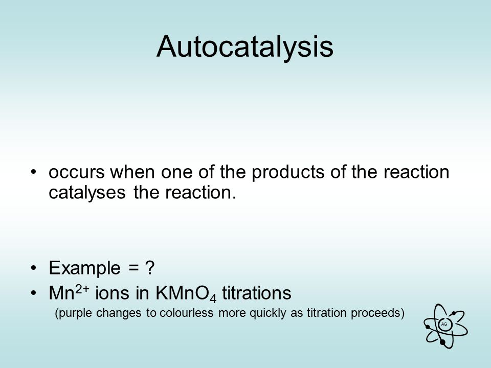 AG Autocatalysis occurs when one of the products of the reaction catalyses the reaction.