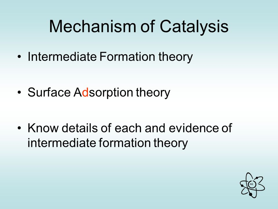 AG Mechanism of Catalysis Intermediate Formation theory Surface Adsorption theory Know details of each and evidence of intermediate formation theory