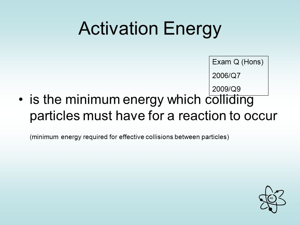 AG Activation Energy is the minimum energy which colliding particles must have for a reaction to occur (minimum energy required for effective collisions between particles) Exam Q (Hons) 2006/Q7 2009/Q9