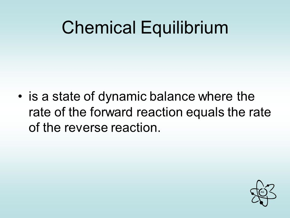 AG Chemical Equilibrium is a state of dynamic balance where the rate of the forward reaction equals the rate of the reverse reaction.