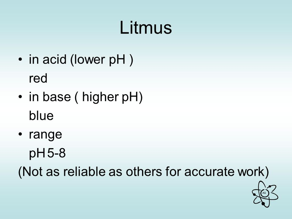 AG Litmus in acid (lower pH ) red in base ( higher pH) blue range pH5-8 (Not as reliable as others for accurate work)
