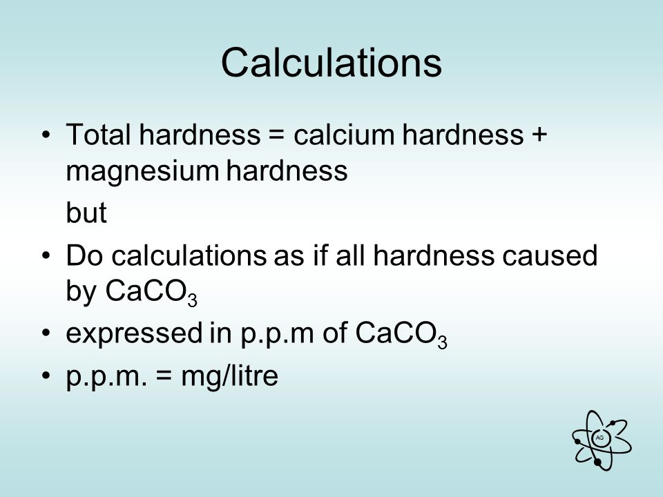 AG Calculations Total hardness = calcium hardness + magnesium hardness but Do calculations as if all hardness caused by CaCO 3 expressed in p.p.m of CaCO 3 p.p.m.
