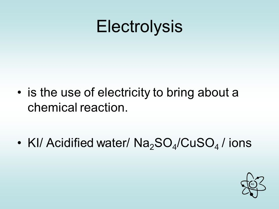 AG Electrolysis is the use of electricity to bring about a chemical reaction.