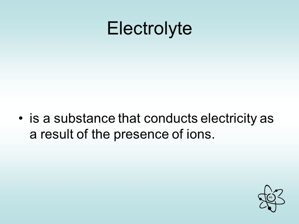 AG Electrolyte is a substance that conducts electricity as a result of the presence of ions.