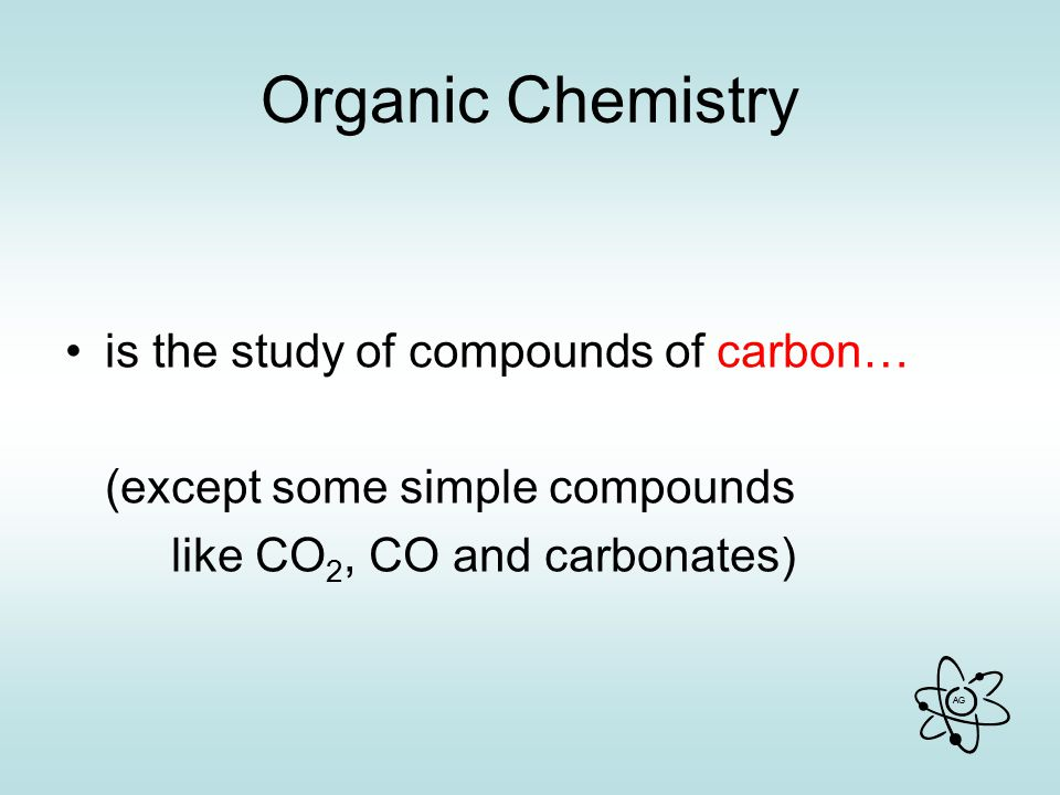 AG Organic Chemistry is the study of compounds of carbon… (except some simple compounds like CO 2, CO and carbonates)