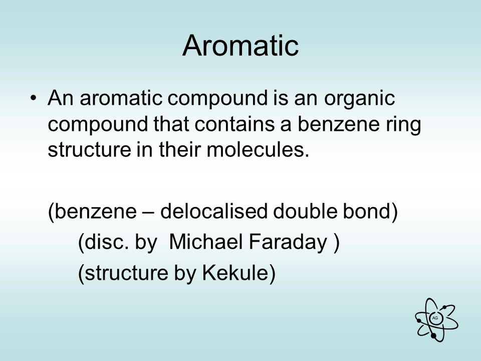 AG Aromatic An aromatic compound is an organic compound that contains a benzene ring structure in their molecules.
