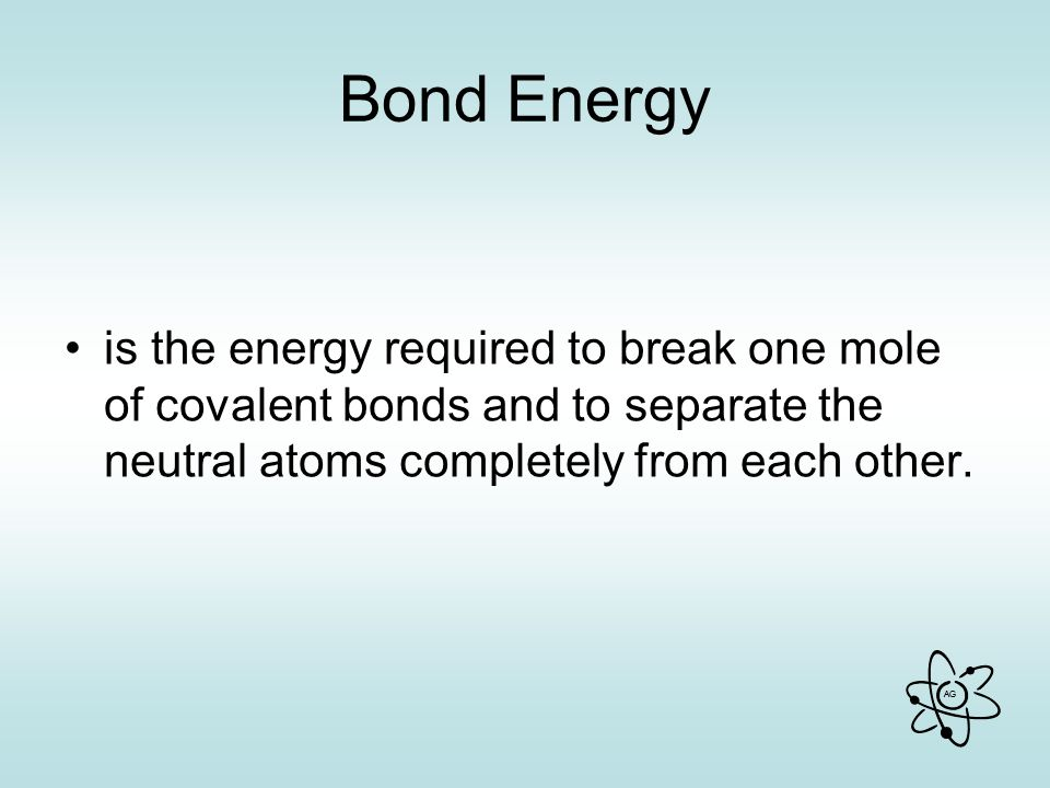AG Bond Energy is the energy required to break one mole of covalent bonds and to separate the neutral atoms completely from each other.