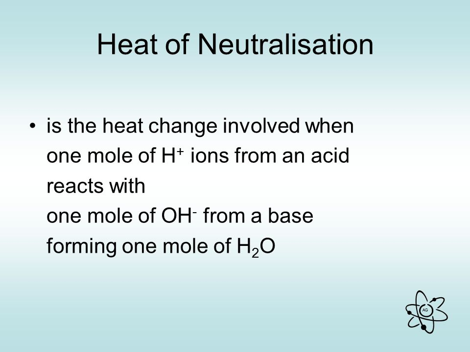 AG Heat of Neutralisation is the heat change involved when one mole of H + ions from an acid reacts with one mole of OH - from a base forming one mole of H 2 O
