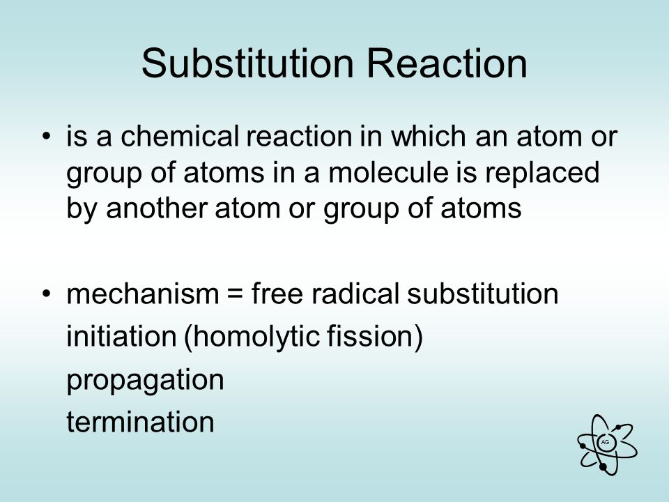 AG Substitution Reaction is a chemical reaction in which an atom or group of atoms in a molecule is replaced by another atom or group of atoms mechanism = free radical substitution initiation (homolytic fission) propagation termination