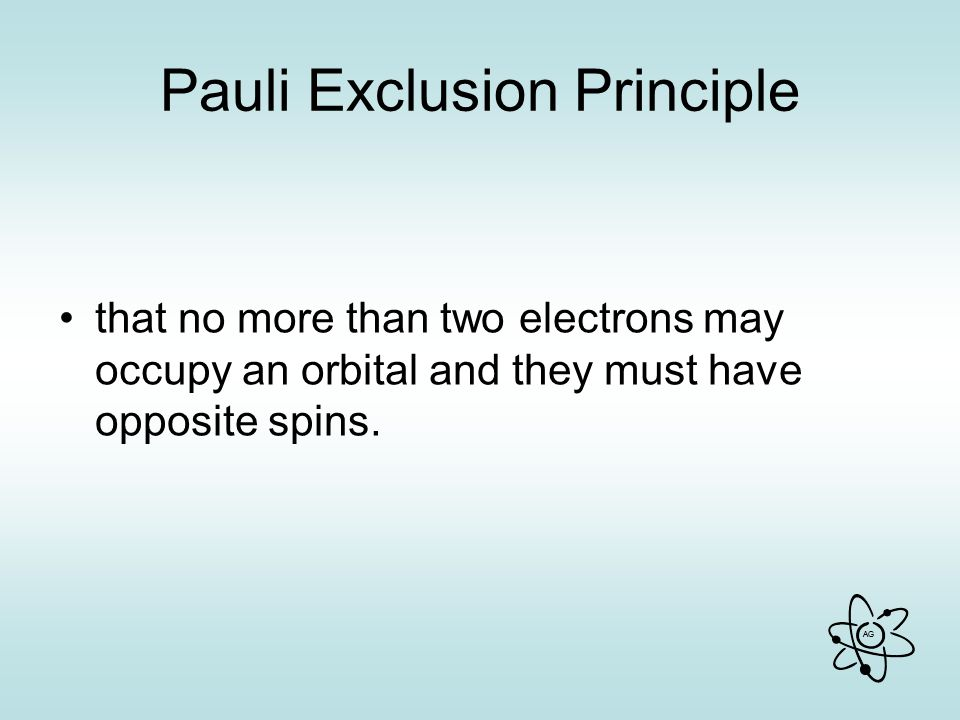 AG Pauli Exclusion Principle that no more than two electrons may occupy an orbital and they must have opposite spins.