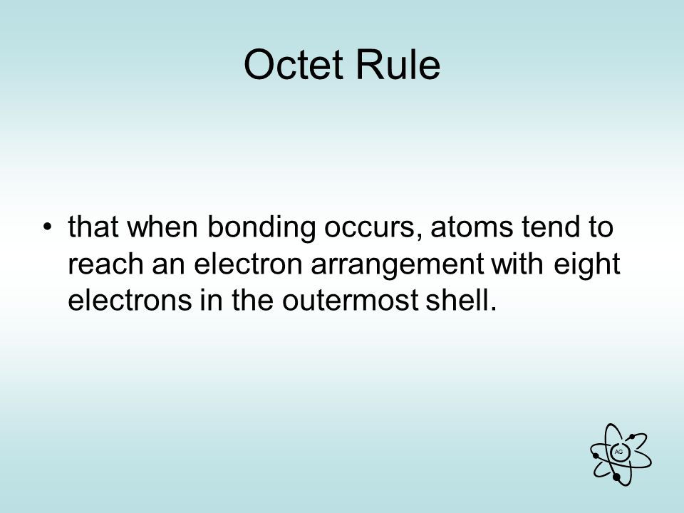AG Octet Rule that when bonding occurs, atoms tend to reach an electron arrangement with eight electrons in the outermost shell.