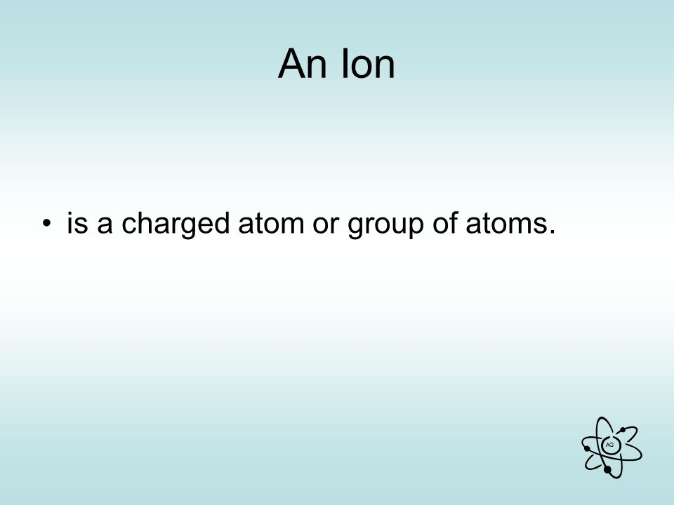AG An Ion is a charged atom or group of atoms.
