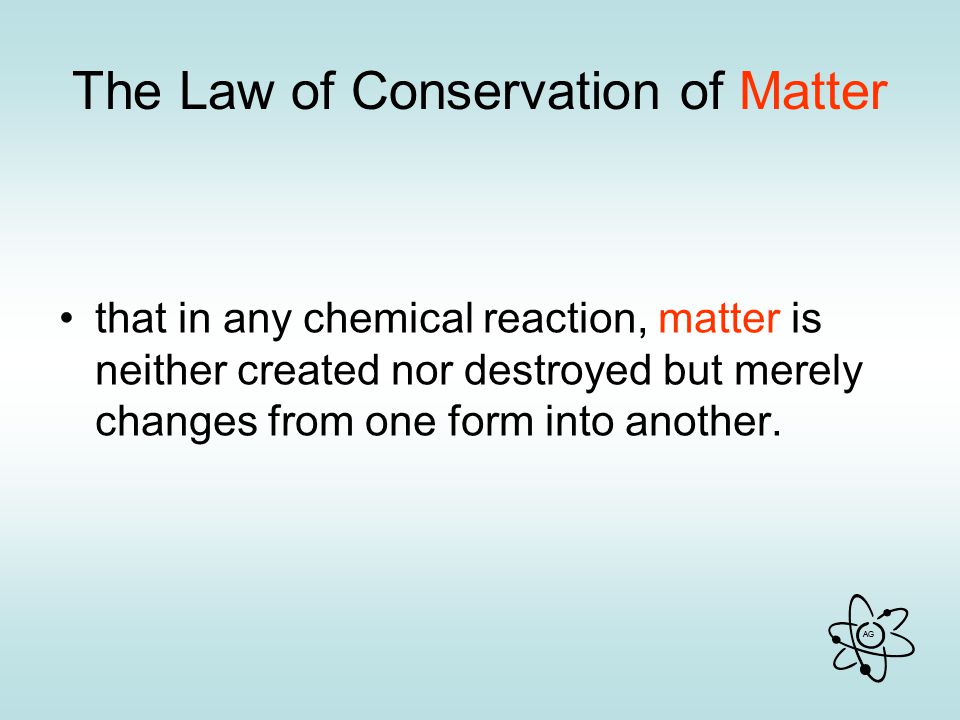 AG The Law of Conservation of Matter that in any chemical reaction, matter is neither created nor destroyed but merely changes from one form into another.