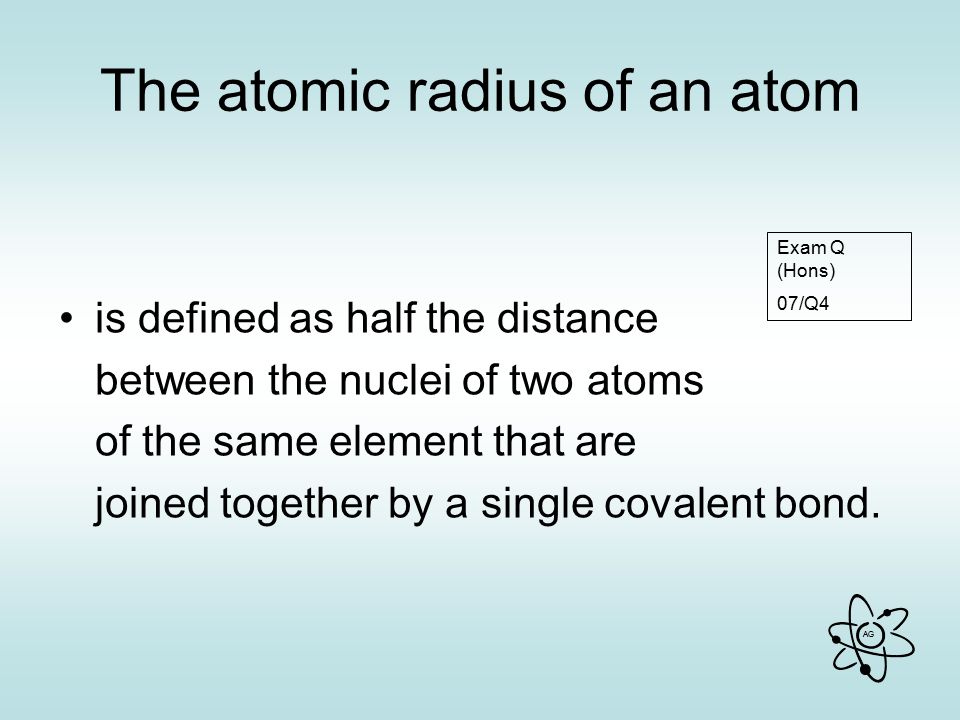 AG The atomic radius of an atom is defined as half the distance between the nuclei of two atoms of the same element that are joined together by a single covalent bond.