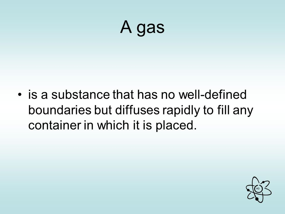 AG A gas is a substance that has no well-defined boundaries but diffuses rapidly to fill any container in which it is placed.