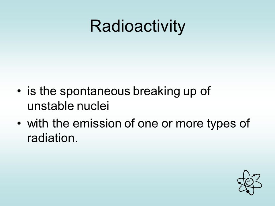 AG Radioactivity is the spontaneous breaking up of unstable nuclei with the emission of one or more types of radiation.