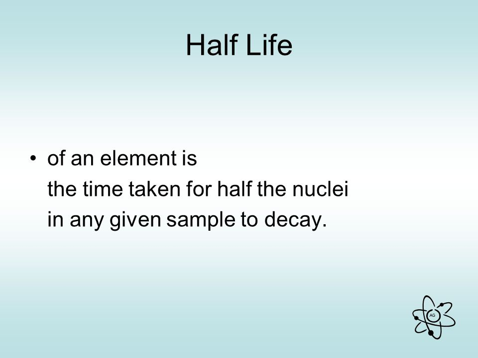 AG Half Life of an element is the time taken for half the nuclei in any given sample to decay.