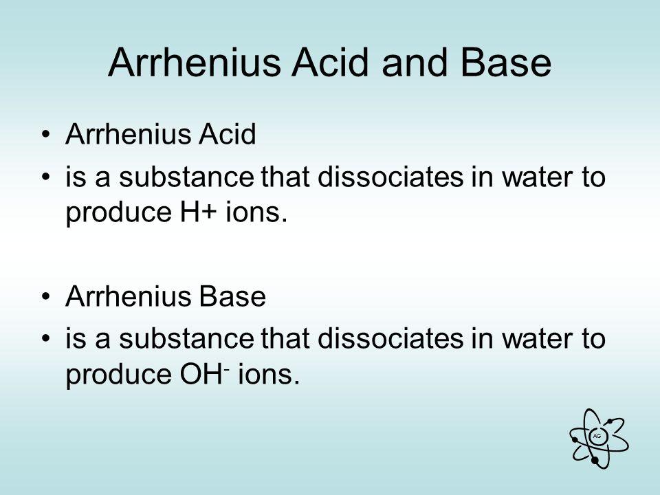 AG Arrhenius Acid and Base Arrhenius Acid is a substance that dissociates in water to produce H+ ions.
