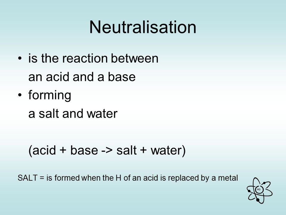 AG Neutralisation is the reaction between an acid and a base forming a salt and water (acid + base -> salt + water) SALT = is formed when the H of an acid is replaced by a metal