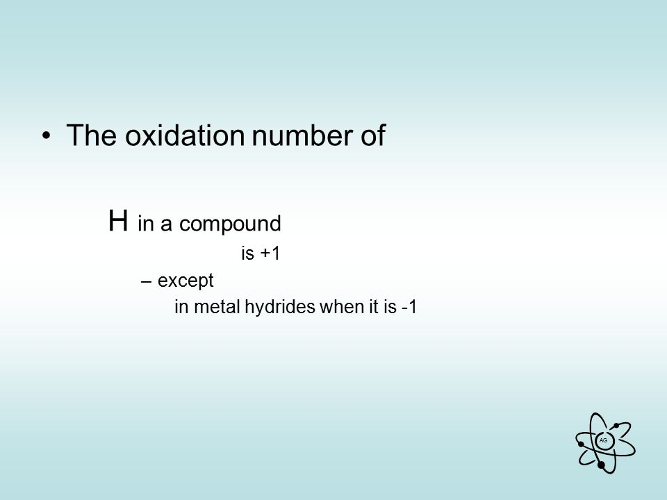 AG The oxidation number of H in a compound is +1 –except in metal hydrides when it is -1