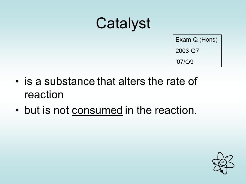 AG Catalyst is a substance that alters the rate of reaction but is not consumed in the reaction.
