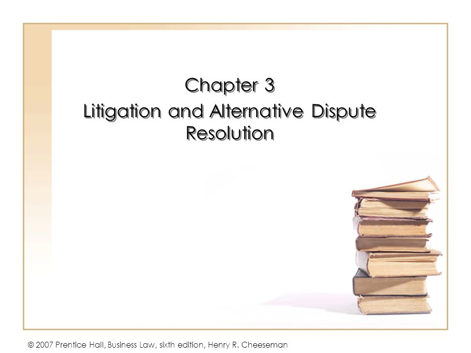 © 2007 Prentice Hall, Business Law, sixth edition, Henry R. Cheeseman Chapter 3 Litigation and Alternative Dispute Resolution Chapter 3 Litigation and