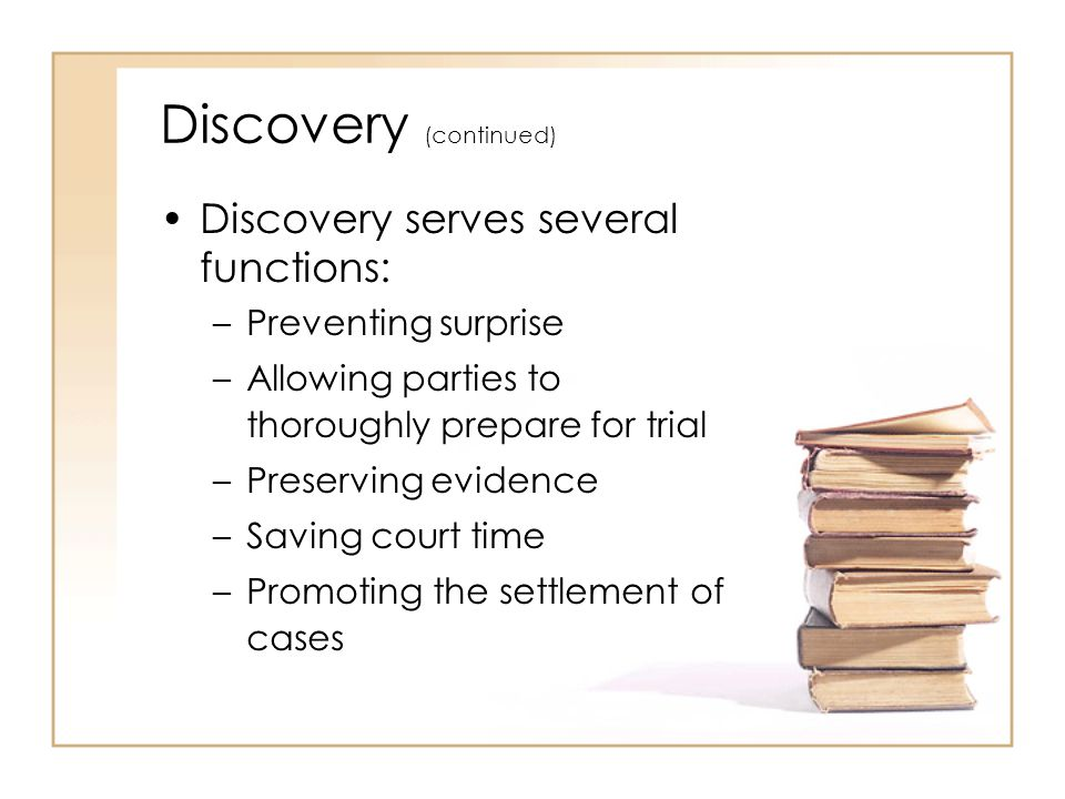 2 - 10 Discovery (continued) Discovery serves several functions: –Preventing surprise –Allowing parties to thoroughly prepare for trial –Preserving evidence –Saving court time –Promoting the settlement of cases