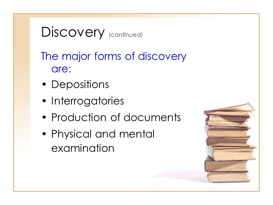 2 - 11 Discovery (continued) The major forms of discovery are: Depositions Interrogatories Production of documents Physical and mental examination